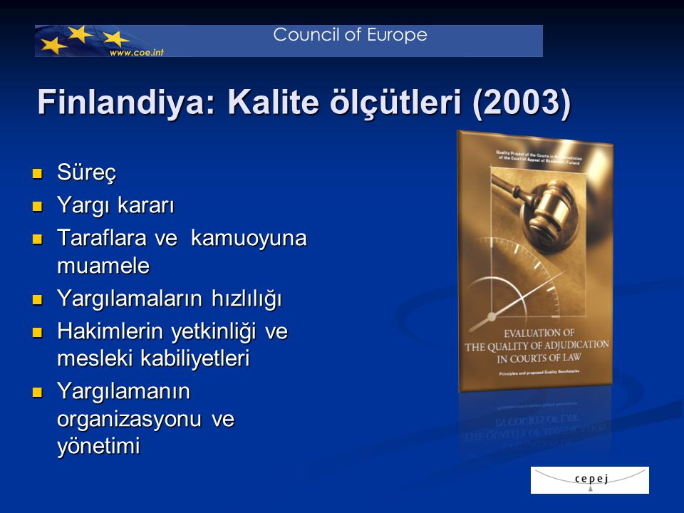 Finlandiya: Kalite ölçütleri (2003) Süreç Süreç Yargı kararı Yargı kararı Taraflara ve kamuoyuna muamele Taraflara ve kamuoyuna muamele Yargılamaların hızlılığı Yargılamaların hızlılığı Hakimlerin yetkinliği ve mesleki kabiliyetleri Hakimlerin yetkinliği ve mesleki kabiliyetleri Yargılamanın organizasyonu ve yönetimi Yargılamanın organizasyonu ve yönetimi