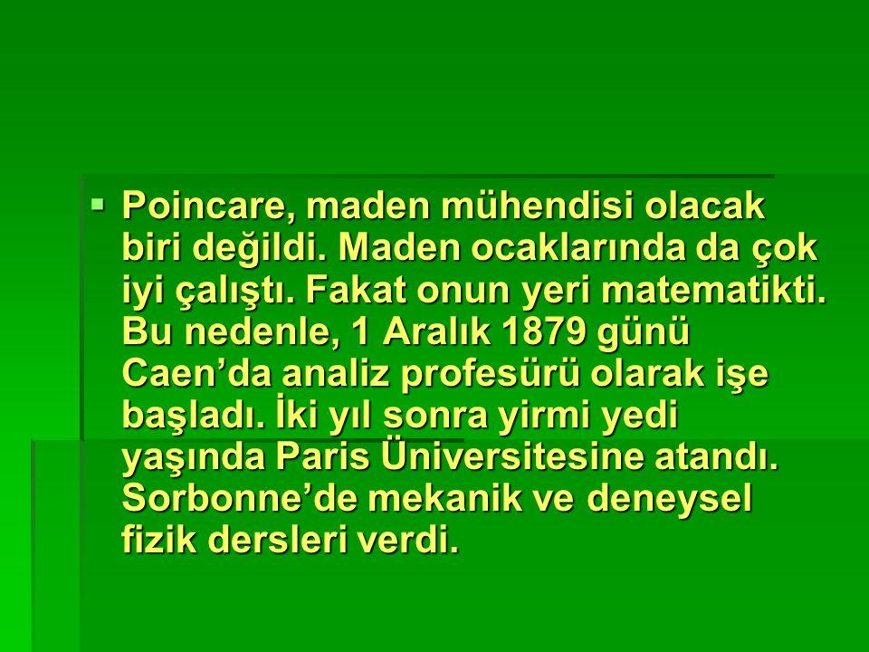  Poincare, maden mühendisi olacak biri değildi. Maden ocaklarında da çok iyi çalıştı. Fakat onun yeri matematikti. Bu nedenle, 1 Aralık 1879 günü Cae