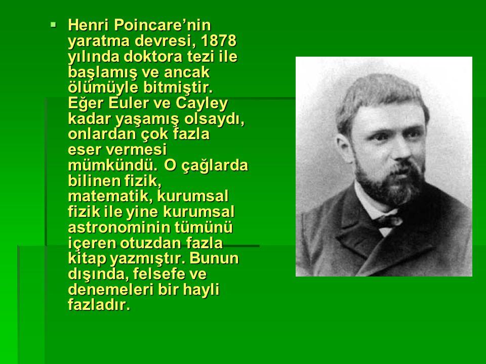  Henri Poincare'nin yaratma devresi, 1878 yılında doktora tezi ile başlamış ve ancak ölümüyle bitmiştir. Eğer Euler ve Cayley kadar yaşamış olsaydı,