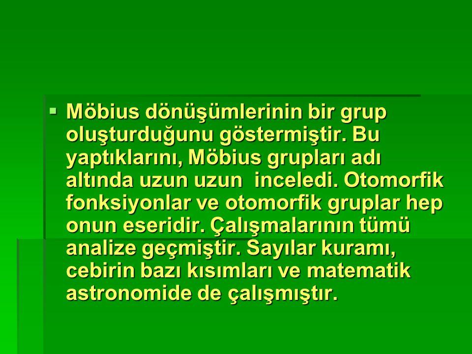  Möbius dönüşümlerinin bir grup oluşturduğunu göstermiştir. Bu yaptıklarını, Möbius grupları adı altında uzun uzun inceledi. Otomorfik fonksiyonlar v