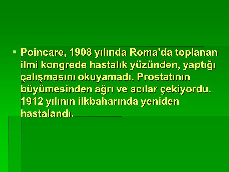  Poincare, 1908 yılında Roma'da toplanan ilmi kongrede hastalık yüzünden, yaptığı çalışmasını okuyamadı. Prostatının büyümesinden ağrı ve acılar çeki