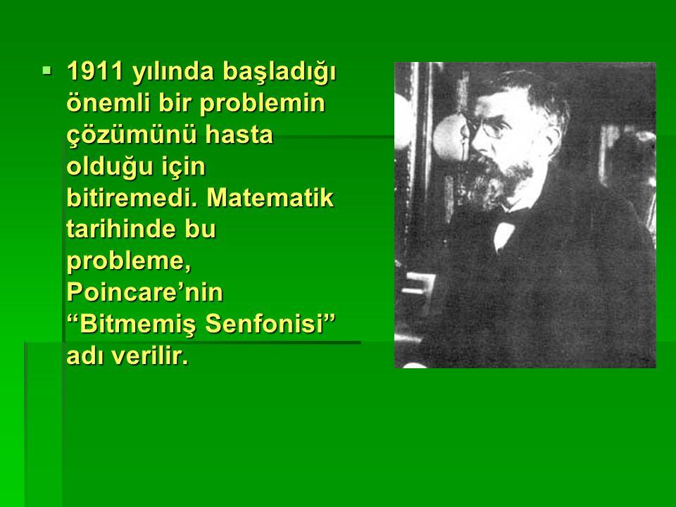""" 1911 yılında başladığı önemli bir problemin çözümünü hasta olduğu için bitiremedi. Matematik tarihinde bu probleme, Poincare'nin """"Bitmemiş Senfonisi"""
