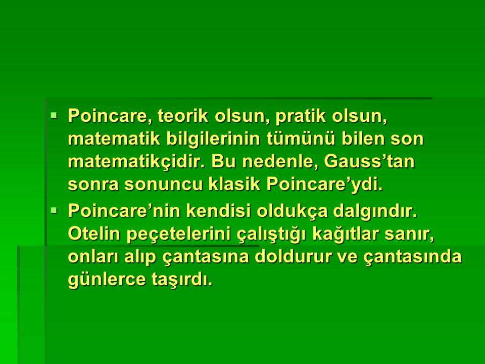  Poincare, teorik olsun, pratik olsun, matematik bilgilerinin tümünü bilen son matematikçidir. Bu nedenle, Gauss'tan sonra sonuncu klasik Poincare'yd