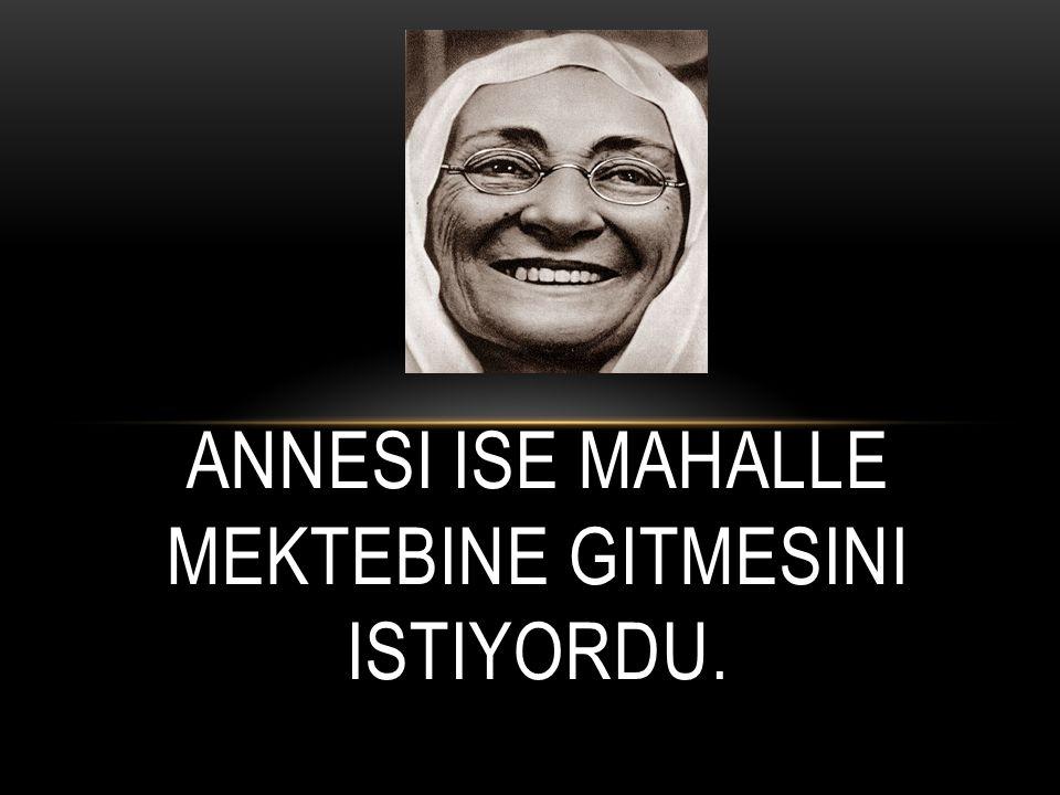 ANNESI ISE MAHALLE MEKTEBINE GITMESINI ISTIYORDU.
