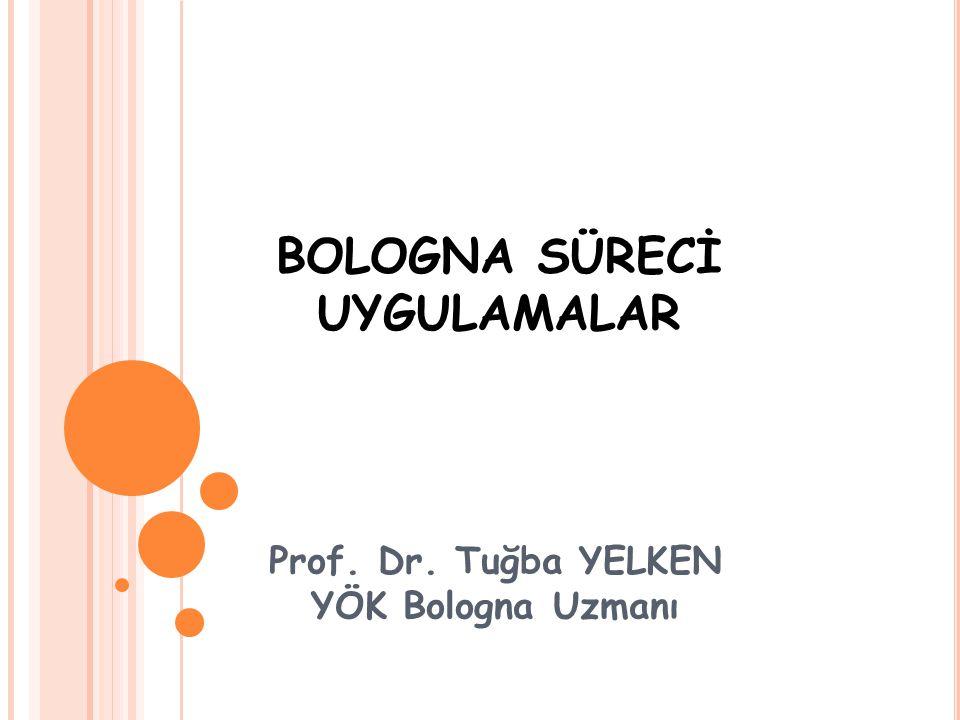 Prof. Dr. Tuğba YELKEN YÖK Bologna Uzmanı BOLOGNA SÜRECİ UYGULAMALAR