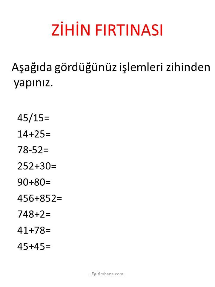 ZİHİN FIRTINASI Aşağıda gördüğünüz işlemleri zihinden yapınız. 45/15= 14+25= 78-52= 252+30= 90+80= 456+852= 748+2= 41+78= 45+45= …Egitimhane.com...