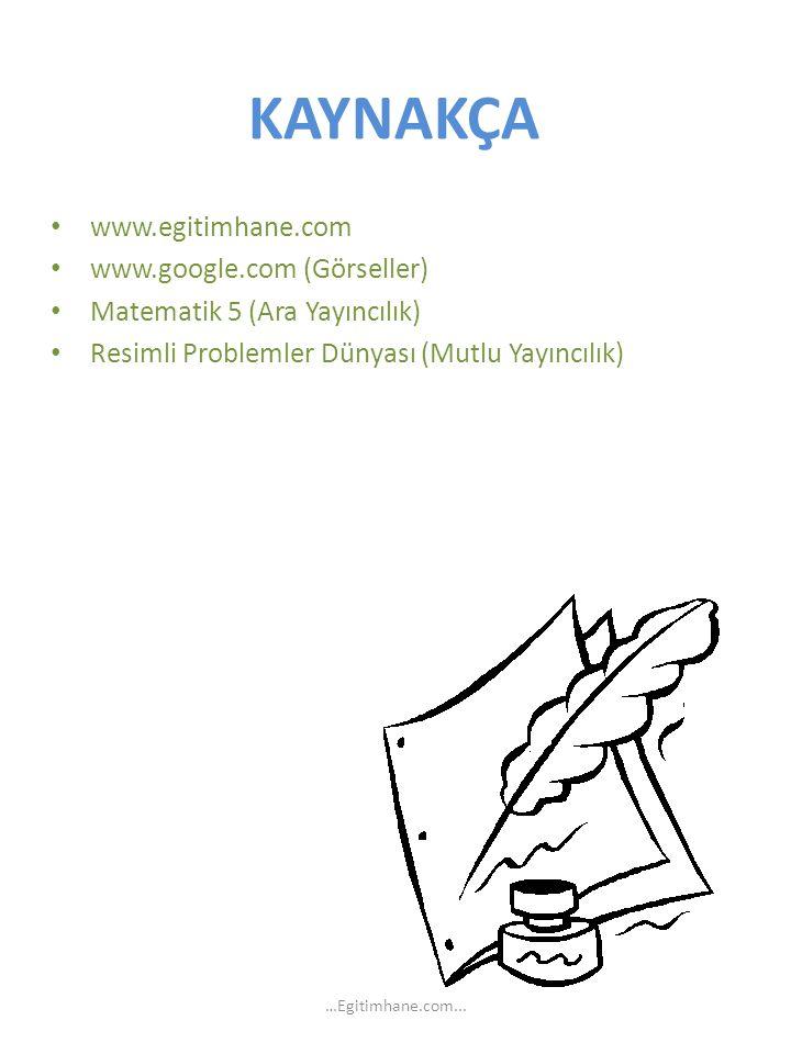 KAYNAKÇA www.egitimhane.com www.google.com (Görseller) Matematik 5 (Ara Yayıncılık) Resimli Problemler Dünyası (Mutlu Yayıncılık) …Egitimhane.com...