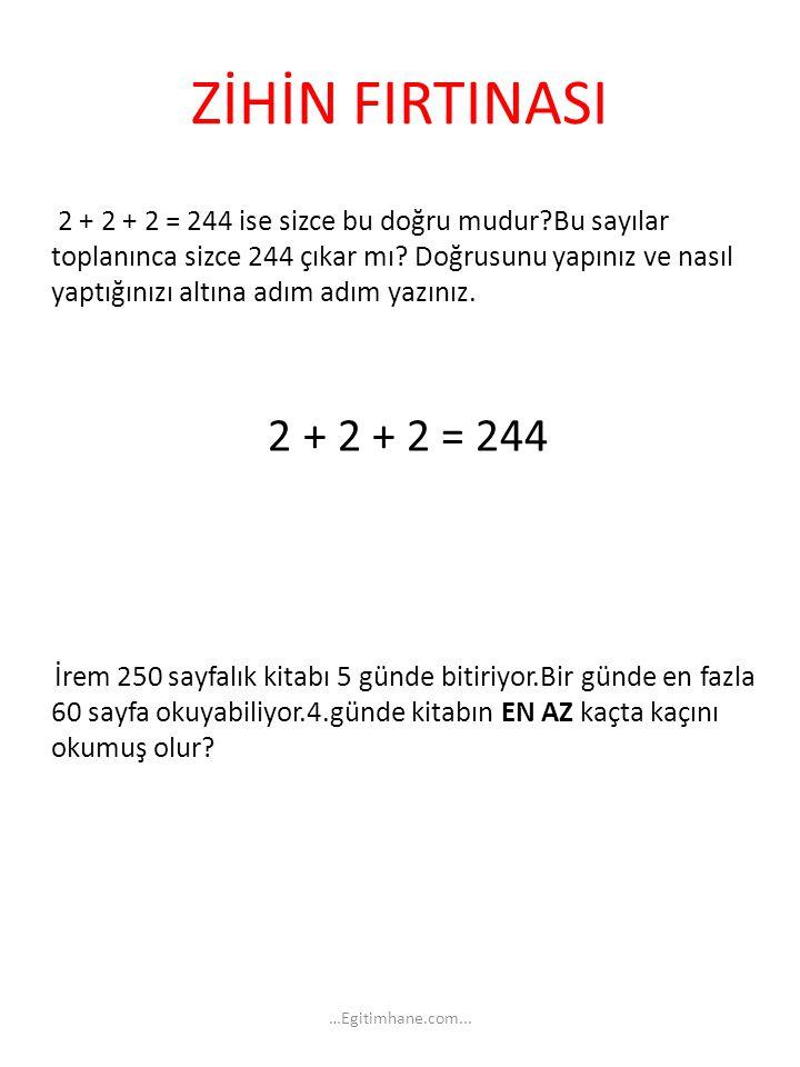 ZİHİN FIRTINASI 2 + 2 + 2 = 244 ise sizce bu doğru mudur?Bu sayılar toplanınca sizce 244 çıkar mı? Doğrusunu yapınız ve nasıl yaptığınızı altına adım
