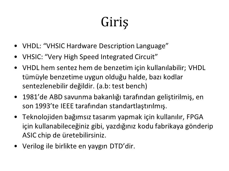 Giriş VHDL: VHSIC Hardware Description Language VHSIC: Very High Speed Integrated Circuit VHDL hem sentez hem de benzetim için kullanılabilir; VHDL tümüyle benzetime uygun olduğu halde, bazı kodlar sentezlenebilir değildir.