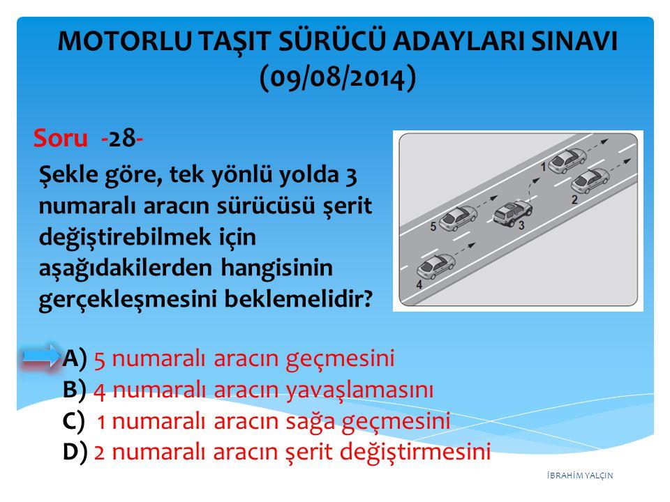 İBRAHİM YALÇIN A) Sağ şeride geçmek B) Sığınma cebine girmek C) Önündeki aracı geçmek D) Bulunduğu şeridi izlemek ve hızını artırmamak MOTORLU TAŞIT SÜRÜCÜ ADAYLARI SINAVI (09/08/2014) Bölünmüş kara yollarında geçilen araç sürücüleri, geçmek isteyen aracın geçiş işaretini aldığında ne yapmak zorundadır.