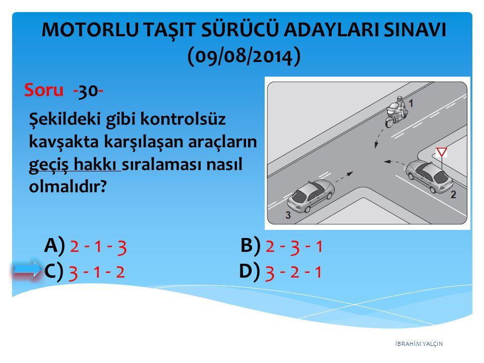İBRAHİM YALÇIN A) Yalnız I B) I ve II C) II ve III D) I, II ve III MOTORLU TAŞIT SÜRÜCÜ ADAYLARI SINAVI (09/08/2014) I- Araçlarını ve araçlarının etrafını kontrol etmeleri II- Işıkla veya kolla, gerekli hâllerde her ikisi ile çıkış işareti vermeleri III- Görüş alanları dışında kalan yerler varsa uyarılmaları için bir gözcü bulundurmaları Duraklanan veya park edilen yerden çıkılırken sürücülerin yukarıdakilerden hangilerini yapmaları zorunludur.