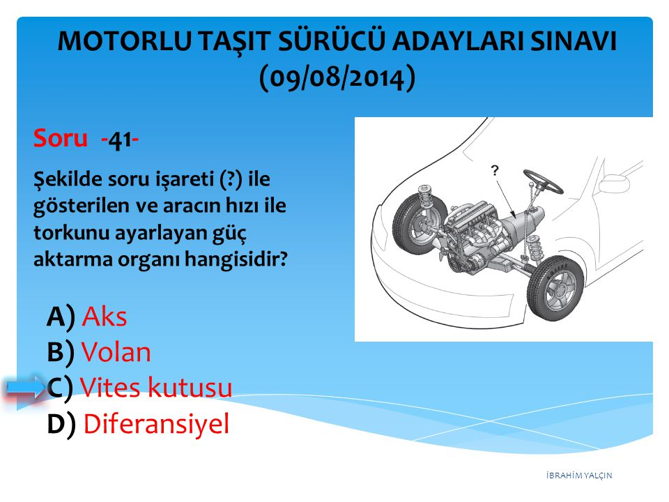 İBRAHİM YALÇIN A) Benzin B) Motorin C) Antifriz D) Gaz yağı MOTORLU TAŞIT SÜRÜCÜ ADAYLARI SINAVI (09/08/2014) Aşağıdakilerden hangisi buji ile ateşlemeli motorların yakıtıdır.