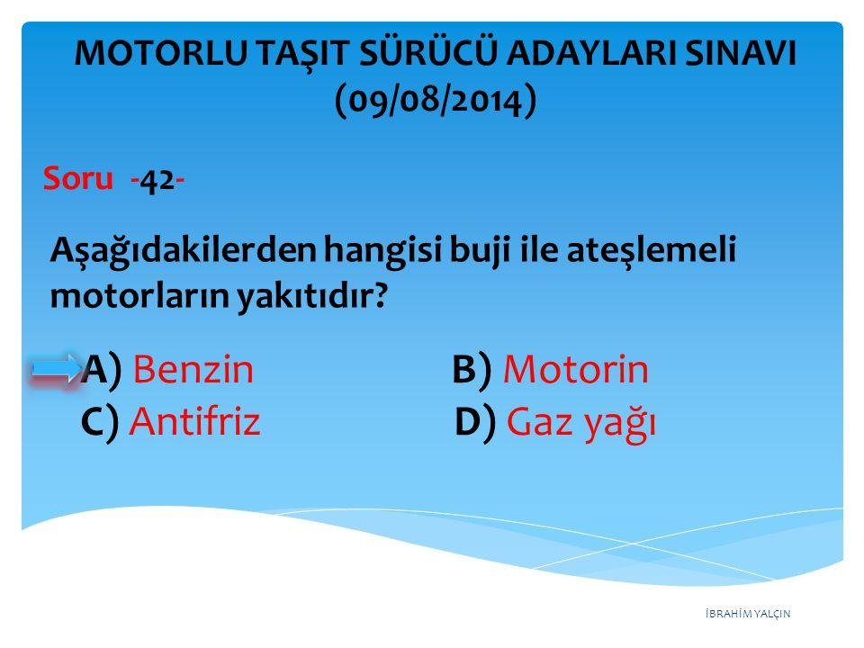 İBRAHİM YALÇIN A) Yalnız I B) I ve II C) II ve III D) I, II ve III MOTORLU TAŞIT SÜRÜCÜ ADAYLARI SINAVI (09/08/2014) I- Aracın farları II- Motor yağ seviyesi III- Cam silecek lastikleri Aracı kullanmaya başlamadan önce, yukarıda verilenlerden hangilerinin durumu iyi olmalıdır.