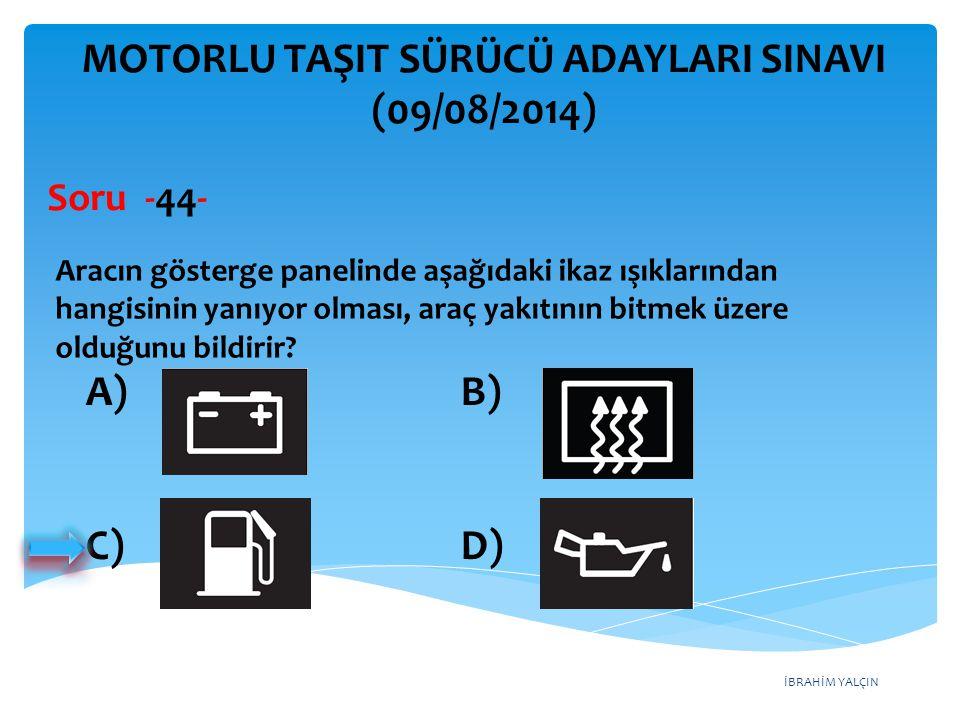 İBRAHİM YALÇIN A) Radyatör B) Yağ filtresi C) Dikiz aynaları D) Direksiyon simidi MOTORLU TAŞIT SÜRÜCÜ ADAYLARI SINAVI (09/08/2014) Kullanma kılavuzuna göre, belirli kilometre sonunda araçta aşağıdakilerden hangisi değiştirilmelidir.