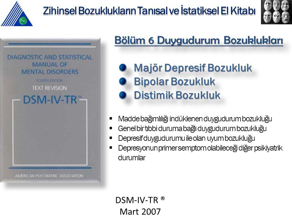 DSM-IV-TR ® Mart 2007 Zihinsel Bozuklukların Tanısal ve İstatiksel El Kitabı Bölüm 6 Duygudurum Bozuklukları Majör Depresif Bozukluk Bipolar Bozukluk