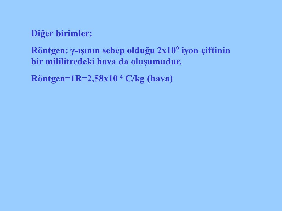 Diğer birimler: Röntgen: γ-ışının sebep olduğu 2x10 9 iyon çiftinin bir mililitredeki hava da oluşumudur. Röntgen=1R=2,58x10 -4 C/kg (hava)