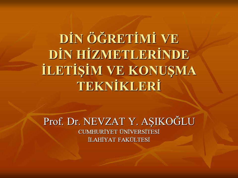DİN ÖĞRETİMİ VE DİN HİZMETLERİNDE İLETİŞİM VE KONUŞMA TEKNİKLERİ Prof. Dr. NEVZAT Y. AŞIKOĞLU CUMHURİYET ÜNİVERSİTESİ İLAHİYAT FAKÜLTESİ