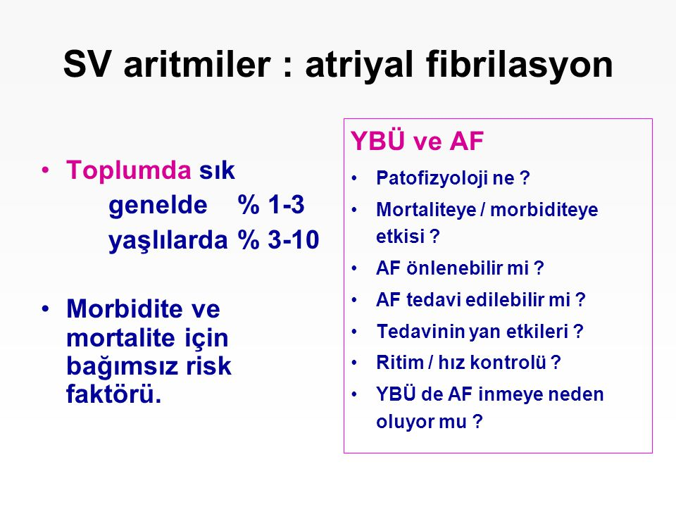 SV aritmiler : atriyal fibrilasyon Toplumda sık genelde % 1-3 yaşlılarda % 3-10 Morbidite ve mortalite için bağımsız risk faktörü. YBÜ ve AF Patofizyo