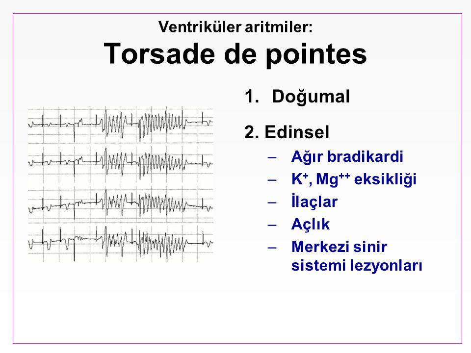 Ventriküler aritmiler: Torsade de pointes 1.Doğumal 2. Edinsel –Ağır bradikardi –K +, Mg ++ eksikliği –İlaçlar –Açlık –Merkezi sinir sistemi lezyonlar