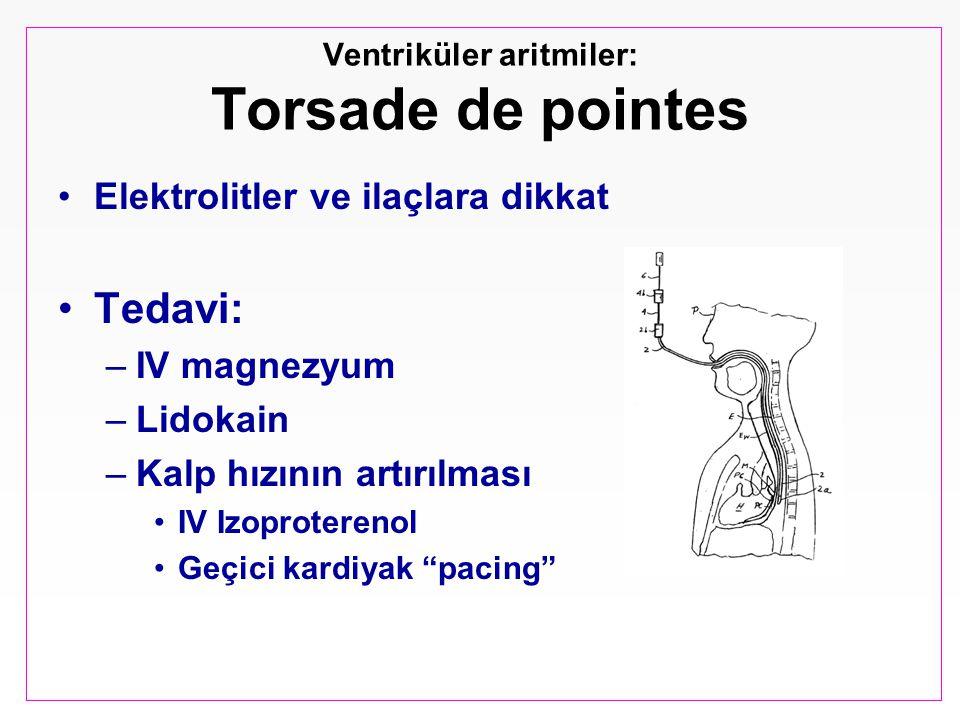 Ventriküler aritmiler: Torsade de pointes Elektrolitler ve ilaçlara dikkat Tedavi: –IV magnezyum –Lidokain –Kalp hızının artırılması IV Izoproterenol