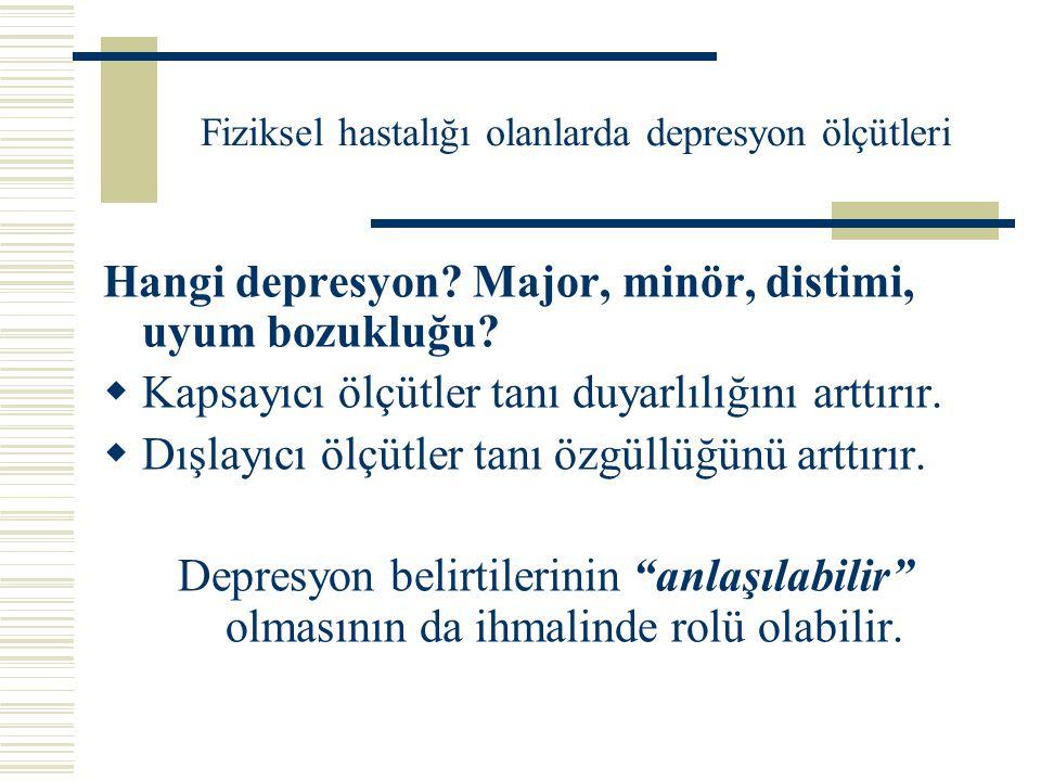 Fiziksel hastalığı olanlarda depresyon ölçütleri Hangi depresyon? Major, minör, distimi, uyum bozukluğu?  Kapsayıcı ölçütler tanı duyarlılığını arttı