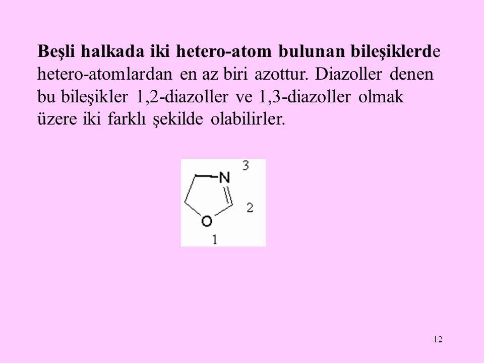 12 Beşli halkada iki hetero-atom bulunan bileşiklerde hetero-atomlardan en az biri azottur. Diazoller denen bu bileşikler 1,2-diazoller ve 1,3-diazoll