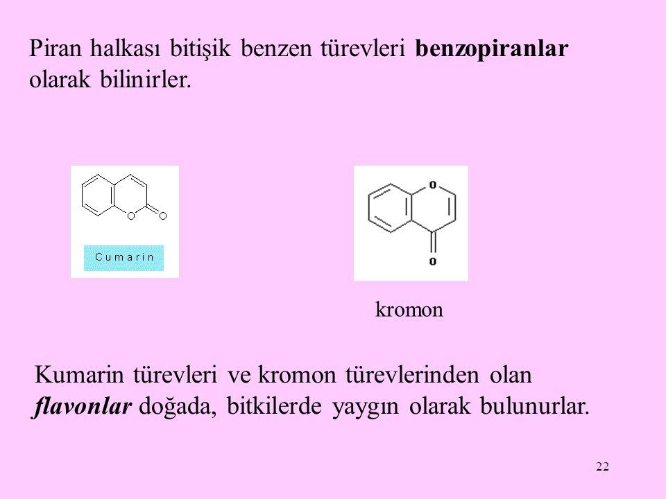 22 Piran halkası bitişik benzen türevleri benzopiranlar olarak bilinirler. Kumarin türevleri ve kromon türevlerinden olan flavonlar doğada, bitkilerde