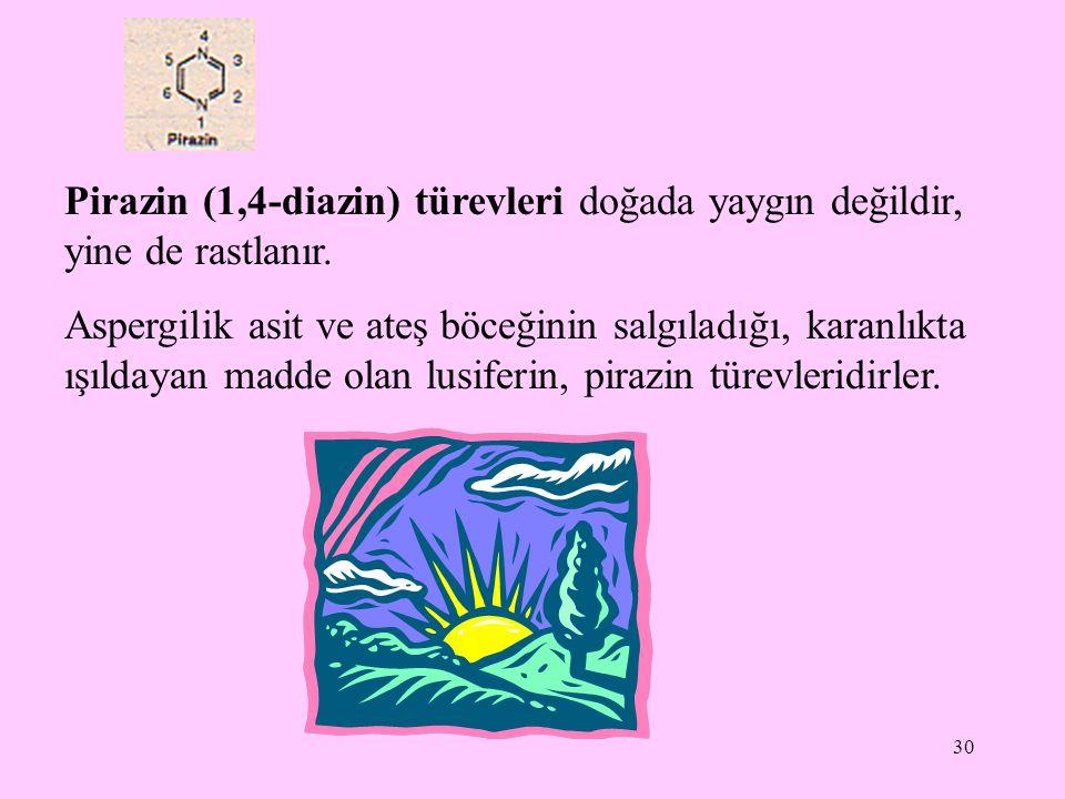 30 Pirazin (1,4-diazin) türevleri doğada yaygın değildir, yine de rastlanır. Aspergilik asit ve ateş böceğinin salgıladığı, karanlıkta ışıldayan madde