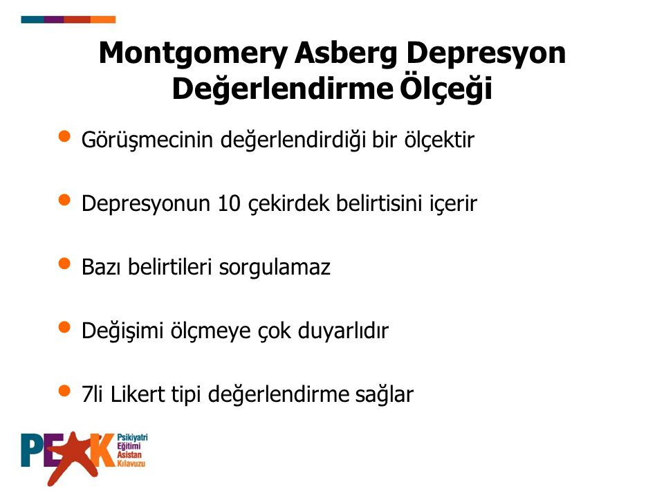 Montgomery Asberg Depresyon Değerlendirme Ölçeği Görüşmecinin değerlendirdiği bir ölçektir Depresyonun 10 çekirdek belirtisini içerir Bazı belirtileri