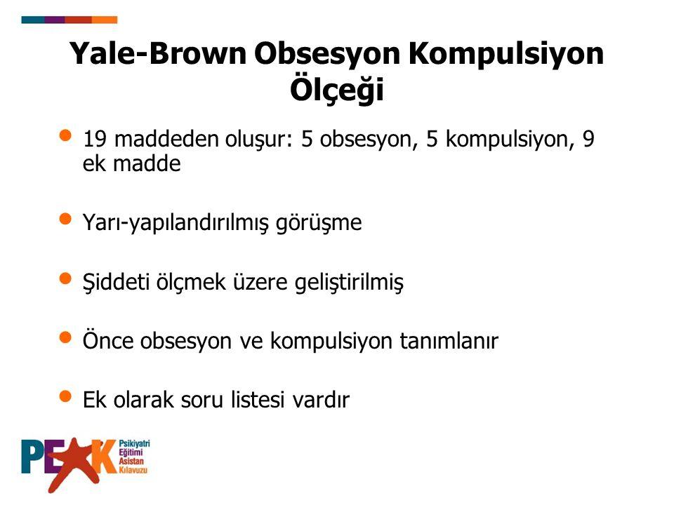 Yale-Brown Obsesyon Kompulsiyon Ölçeği 19 maddeden oluşur: 5 obsesyon, 5 kompulsiyon, 9 ek madde Yarı-yapılandırılmış görüşme Şiddeti ölçmek üzere gel