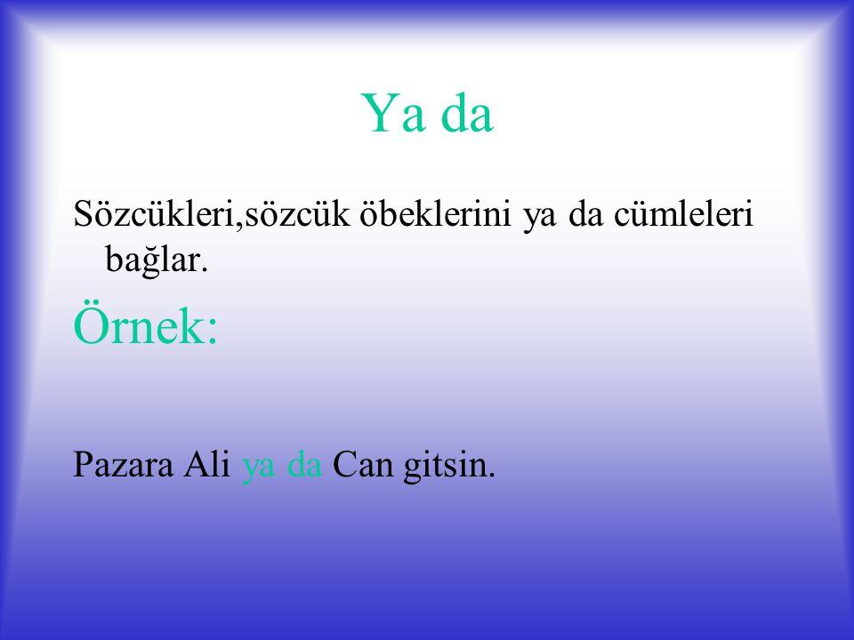 Ya da Sözcükleri,sözcük öbeklerini ya da cümleleri bağlar. Örnek: Pazara Ali ya da Can gitsin.