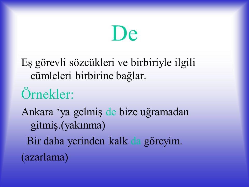 De Eş görevli sözcükleri ve birbiriyle ilgili cümleleri birbirine bağlar. Örnekler: Ankara 'ya gelmiş de bize uğramadan gitmiş.(yakınma) Bir daha yeri