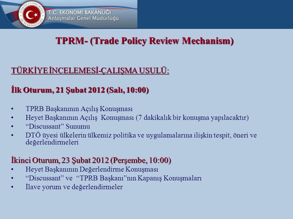 TPRM- (Trade Policy Review Mechanism) TÜRKİYE İNCELEMESİ-ÇALIŞMA USULÜ: İlk Oturum, 21 Şubat 2012 (Salı, 10:00) TPRB Başkanının Açılış Konuşması Heyet Başkanının Açılış Konuşması (7 dakikalık bir konuşma yapılacaktır) Discussant Sunumu DTÖ üyesi ülkelerin ülkemiz politika ve uygulamalarına ilişkin tespit, öneri ve değerlendirmeleri İkinci Oturum, 23 Şubat 2012 (Perşembe, 10:00) Heyet Başkanının Değerlendirme Konuşması Discussant ve TPRB Başkanı nın Kapanış Konuşmaları İlave yorum ve değerlendirmeler