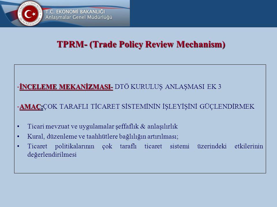 TPRM- (Trade Policy Review Mechanism) İNCELEME MEKANİZMASI- -İNCELEME MEKANİZMASI- DTÖ KURULUŞ ANLAŞMASI EK 3 AMAÇ: -AMAÇ:ÇOK TARAFLI TİCARET SİSTEMİNİN İŞLEYİŞİNİ GÜÇLENDİRMEK Ticari mevzuat ve uygulamalar şeffaflık & anlaşılırlık Kural, düzenleme ve taahhütlere bağlılığın artırılması; Ticaret politikalarının çok taraflı ticaret sistemi üzerindeki etkilerinin değerlendirilmesi