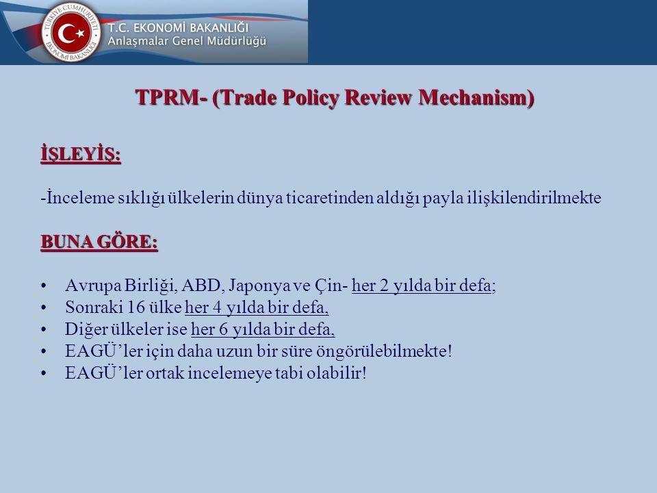 TPRM- (Trade Policy Review Mechanism) İŞLEYİŞ: -İnceleme sıklığı ülkelerin dünya ticaretinden aldığı payla ilişkilendirilmekte BUNA GÖRE: Avrupa Birliği, ABD, Japonya ve Çin- her 2 yılda bir defa; Sonraki 16 ülke her 4 yılda bir defa, Diğer ülkeler ise her 6 yılda bir defa, EAGÜ'ler için daha uzun bir süre öngörülebilmekte.