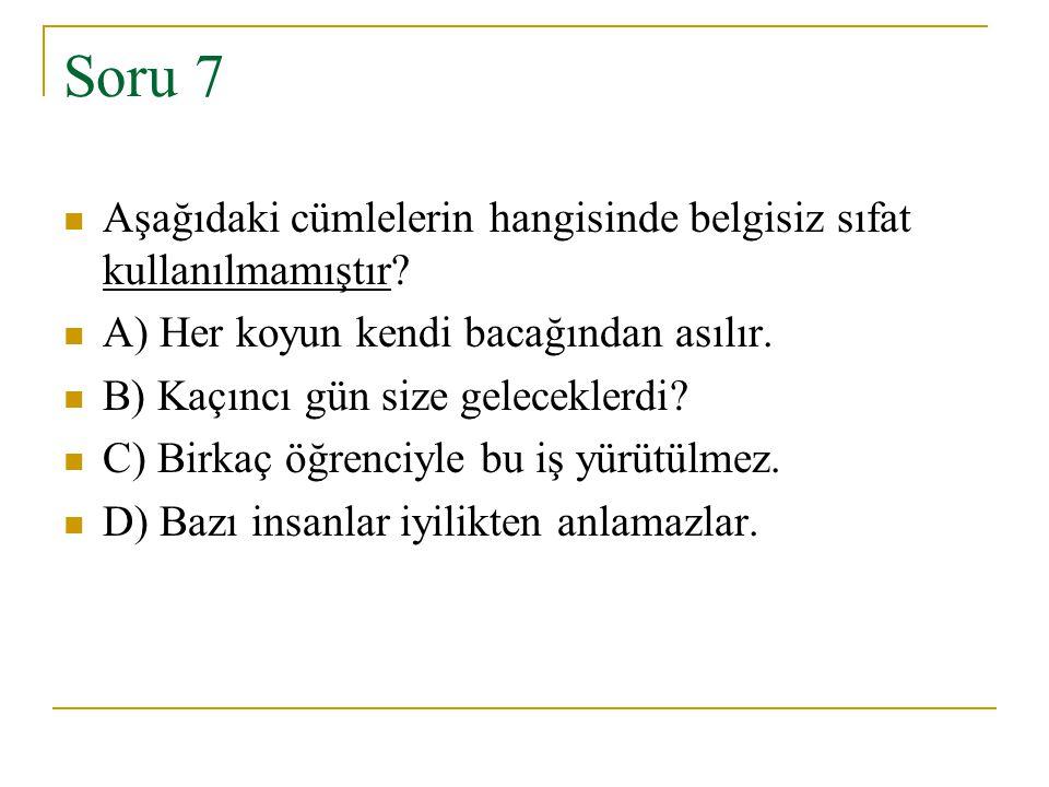 Soru 7 Aşağıdaki cümlelerin hangisinde belgisiz sıfat kullanılmamıştır? A) Her koyun kendi bacağından asılır. B) Kaçıncı gün size geleceklerdi? C) Bir