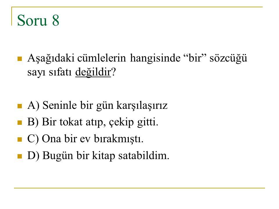 """Soru 8 Aşağıdaki cümlelerin hangisinde """"bir"""" sözcüğü sayı sıfatı değildir? A) Seninle bir gün karşılaşırız B) Bir tokat atıp, çekip gitti. C) Ona bir"""