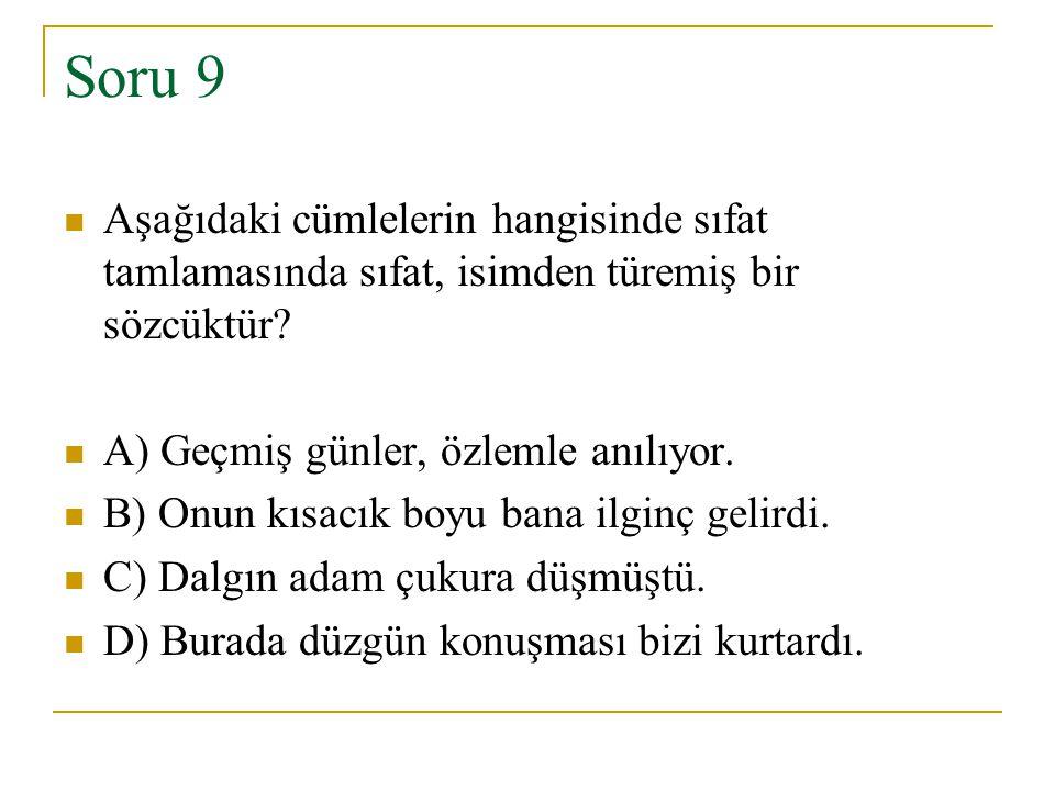 Soru 9 Aşağıdaki cümlelerin hangisinde sıfat tamlamasında sıfat, isimden türemiş bir sözcüktür? A) Geçmiş günler, özlemle anılıyor. B) Onun kısacık bo