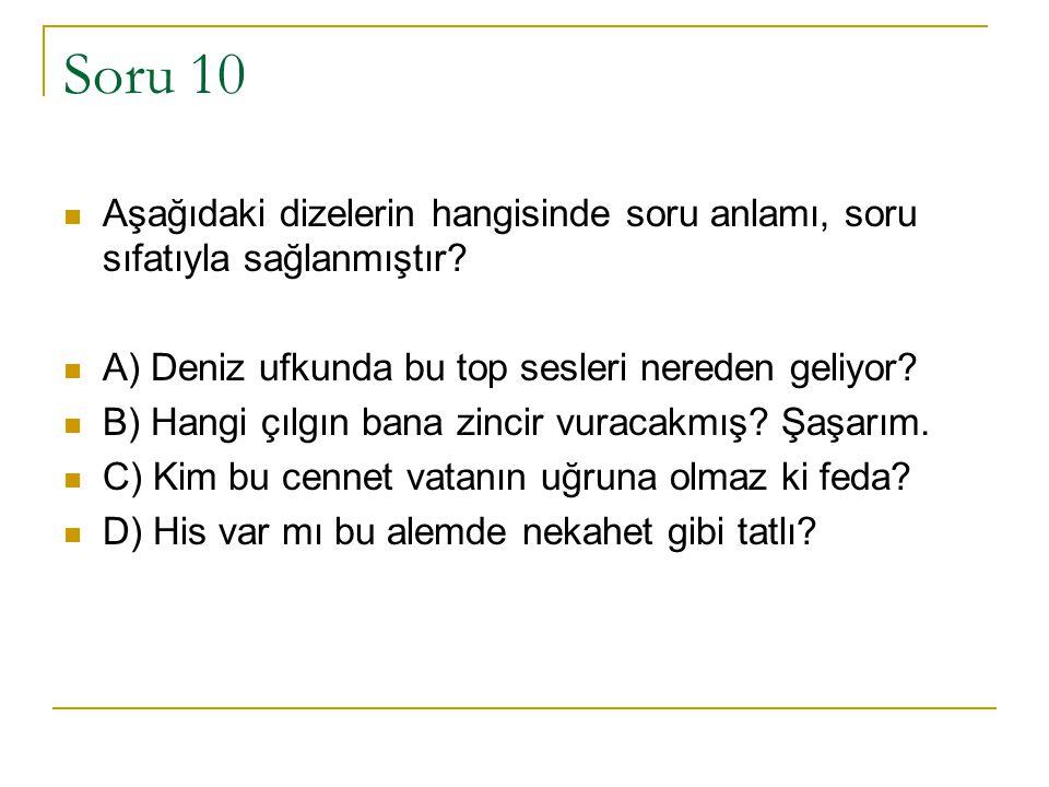 Soru 10 Aşağıdaki dizelerin hangisinde soru anlamı, soru sıfatıyla sağlanmıştır? A) Deniz ufkunda bu top sesleri nereden geliyor? B) Hangi çılgın bana