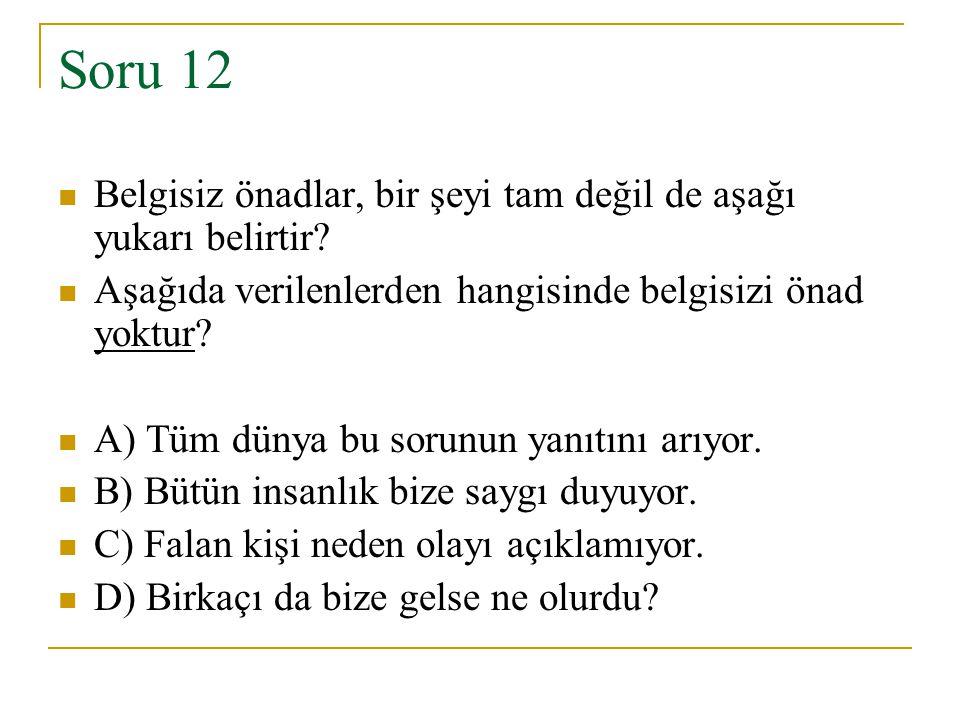 Soru 12 Belgisiz önadlar, bir şeyi tam değil de aşağı yukarı belirtir? Aşağıda verilenlerden hangisinde belgisizi önad yoktur? A) Tüm dünya bu sorunun