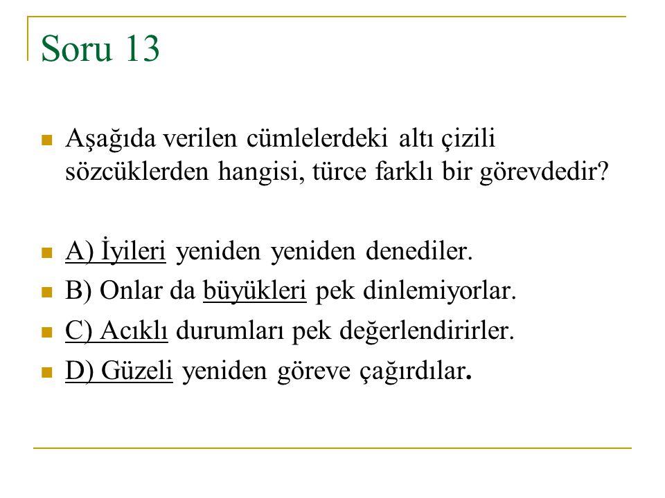Soru 13 Aşağıda verilen cümlelerdeki altı çizili sözcüklerden hangisi, türce farklı bir görevdedir? A) İyileri yeniden yeniden denediler. B) Onlar da