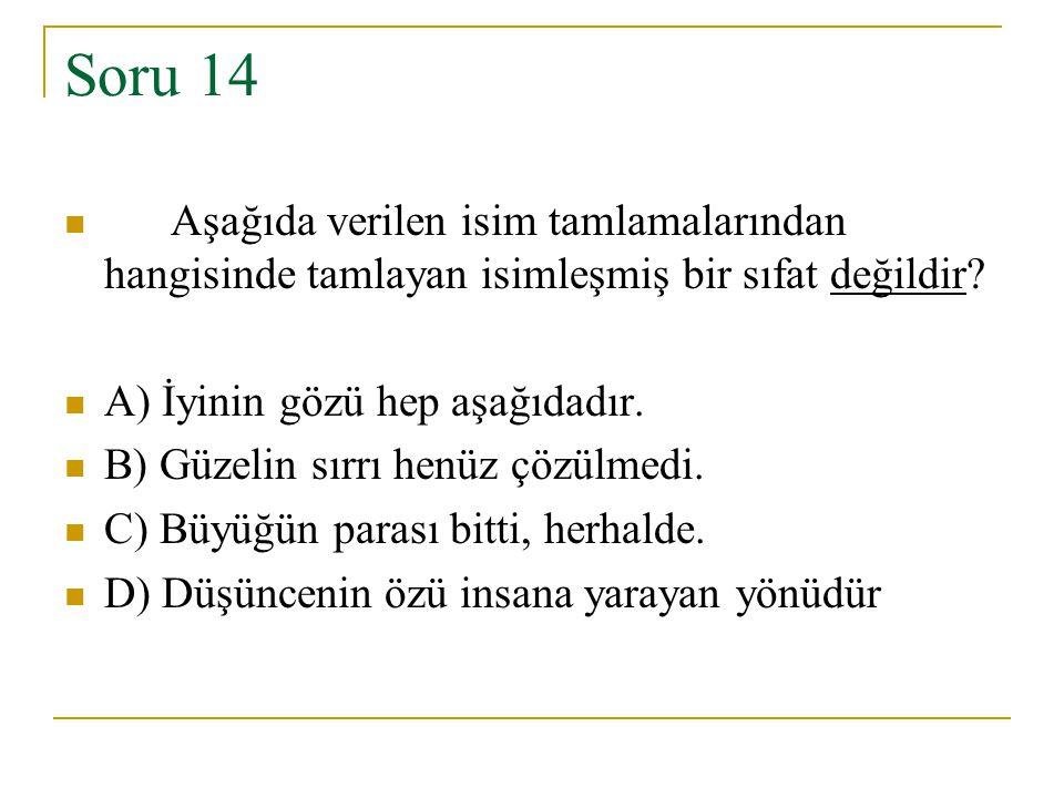 Soru 14 Aşağıda verilen isim tamlamalarından hangisinde tamlayan isimleşmiş bir sıfat değildir? A) İyinin gözü hep aşağıdadır. B) Güzelin sırrı henüz