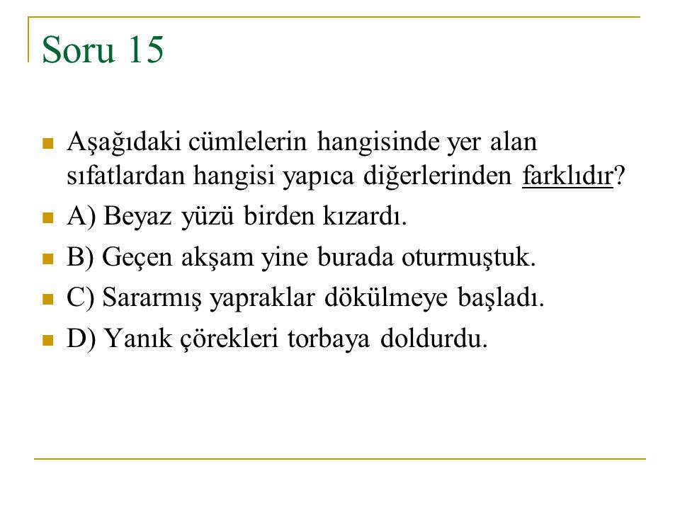 Soru 15 Aşağıdaki cümlelerin hangisinde yer alan sıfatlardan hangisi yapıca diğerlerinden farklıdır? A) Beyaz yüzü birden kızardı. B) Geçen akşam yine