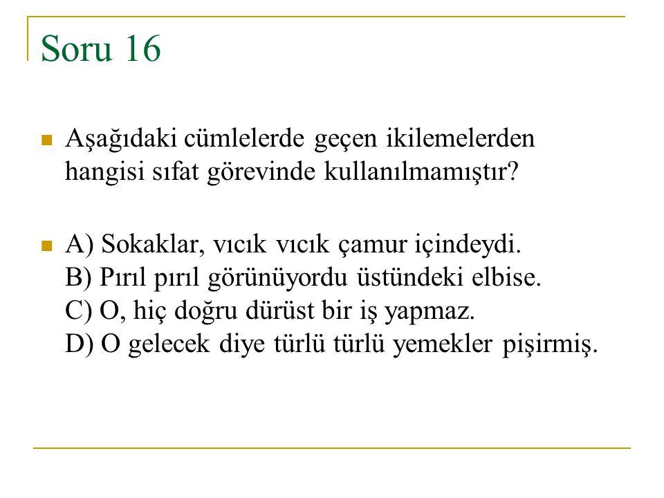 Soru 16 Aşağıdaki cümlelerde geçen ikilemelerden hangisi sıfat görevinde kullanılmamıştır? A) Sokaklar, vıcık vıcık çamur içindeydi. B) Pırıl pırıl gö