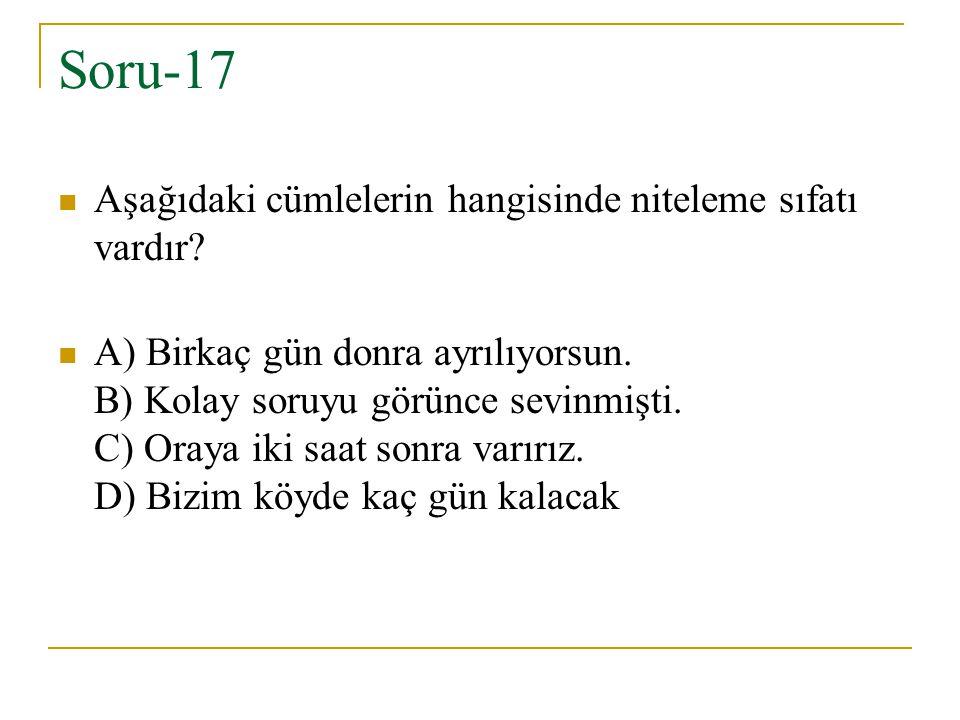 Soru-17 Aşağıdaki cümlelerin hangisinde niteleme sıfatı vardır? A) Birkaç gün donra ayrılıyorsun. B) Kolay soruyu görünce sevinmişti. C) Oraya iki saa