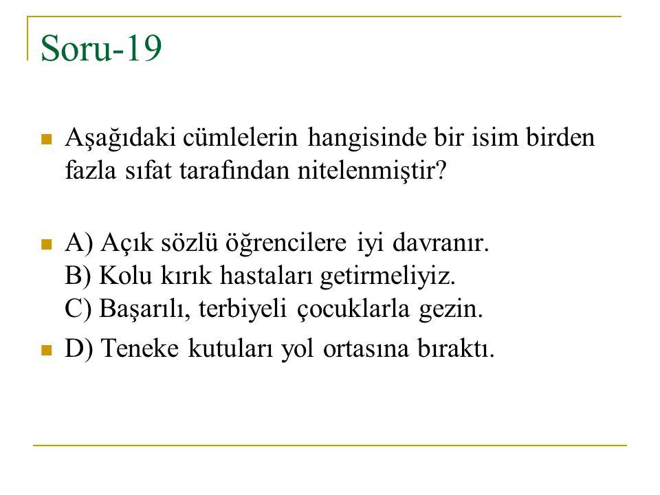 Soru-19 Aşağıdaki cümlelerin hangisinde bir isim birden fazla sıfat tarafından nitelenmiştir? A) Açık sözlü öğrencilere iyi davranır. B) Kolu kırık ha