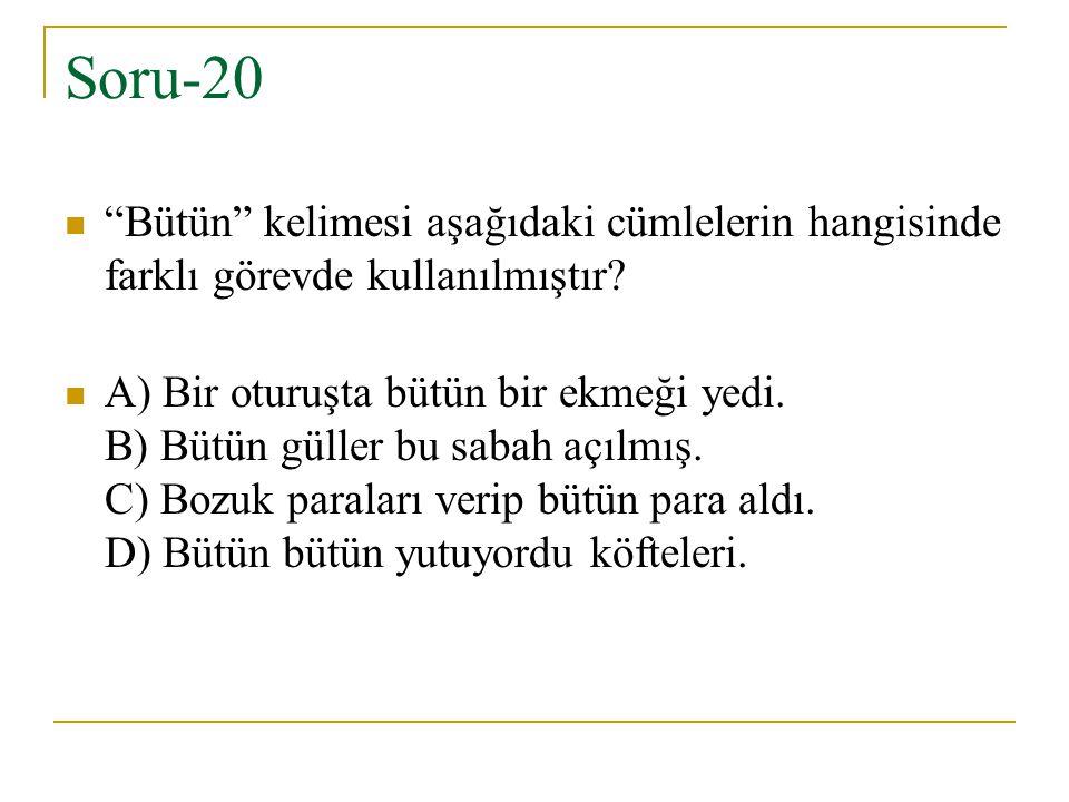 """Soru-20 """"Bütün"""" kelimesi aşağıdaki cümlelerin hangisinde farklı görevde kullanılmıştır? A) Bir oturuşta bütün bir ekmeği yedi. B) Bütün güller bu saba"""
