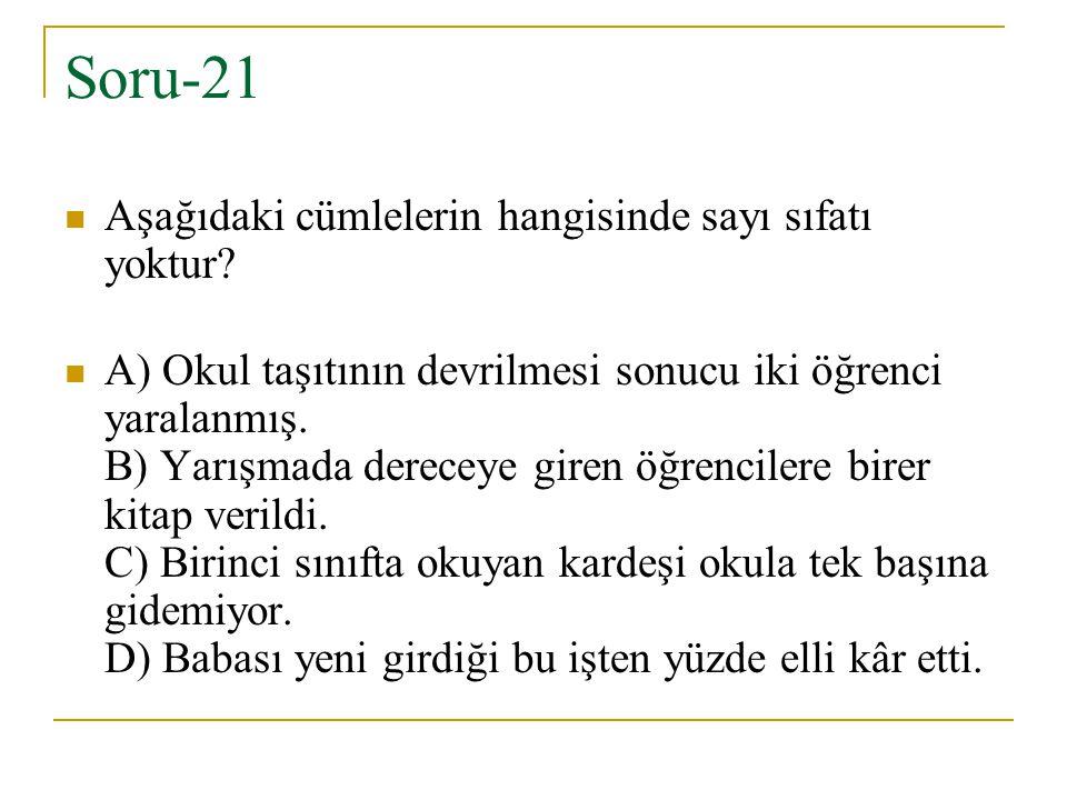Soru-21 Aşağıdaki cümlelerin hangisinde sayı sıfatı yoktur? A) Okul taşıtının devrilmesi sonucu iki öğrenci yaralanmış. B) Yarışmada dereceye giren öğ