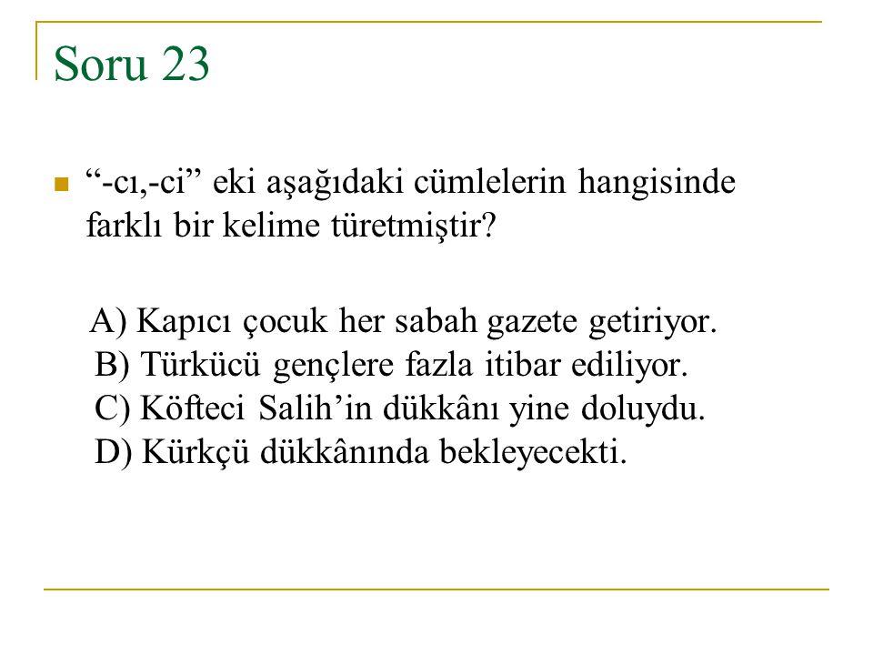 """Soru 23 """"-cı,-ci"""" eki aşağıdaki cümlelerin hangisinde farklı bir kelime türetmiştir? A) Kapıcı çocuk her sabah gazete getiriyor. B) Türkücü gençlere f"""