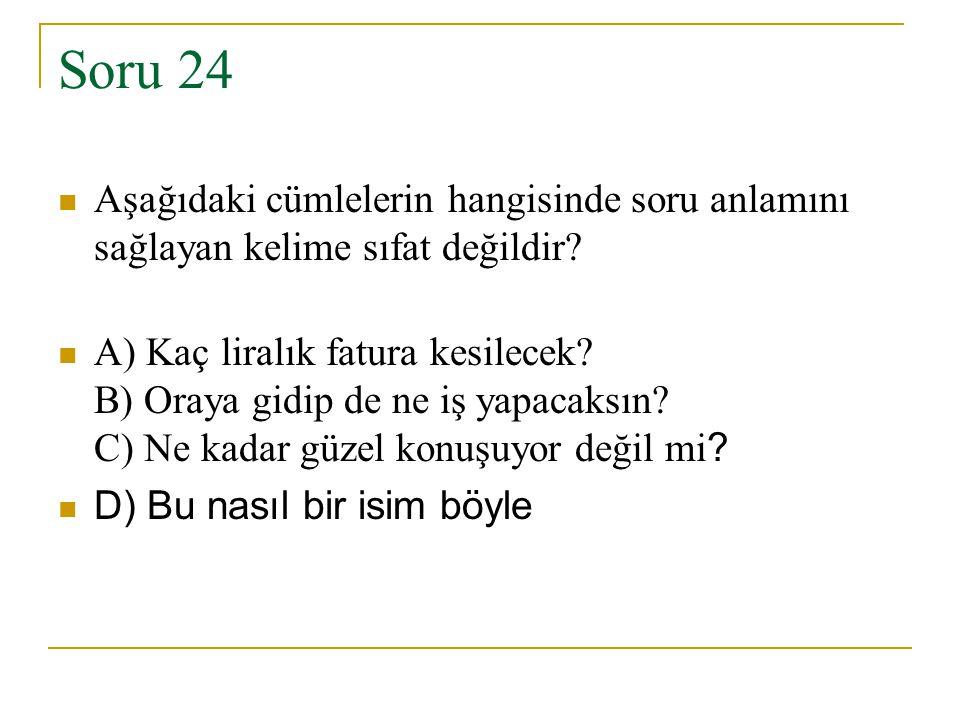 Soru 24 Aşağıdaki cümlelerin hangisinde soru anlamını sağlayan kelime sıfat değildir? A) Kaç liralık fatura kesilecek? B) Oraya gidip de ne iş yapacak
